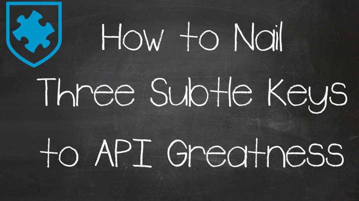 How To Nail Three Subtle Keys To API Greatness