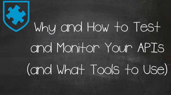 Why and How to Test and Monitor Your APIs (and the Tools to Use)